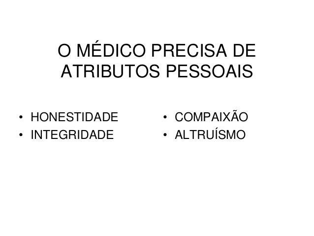 O MÉDICO PRECISA DE ATRIBUTOS PESSOAIS • HONESTIDADE • INTEGRIDADE • COMPAIXÃO • ALTRUÍSMO