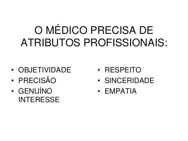 O MÉDICO PRECISA DE ATRIBUTOS PROFISSIONAIS: • OBJETIVIDADE • PRECISÃO • GENUÍNO INTERESSE • RESPEITO • SINCERIDADE • EMPA...