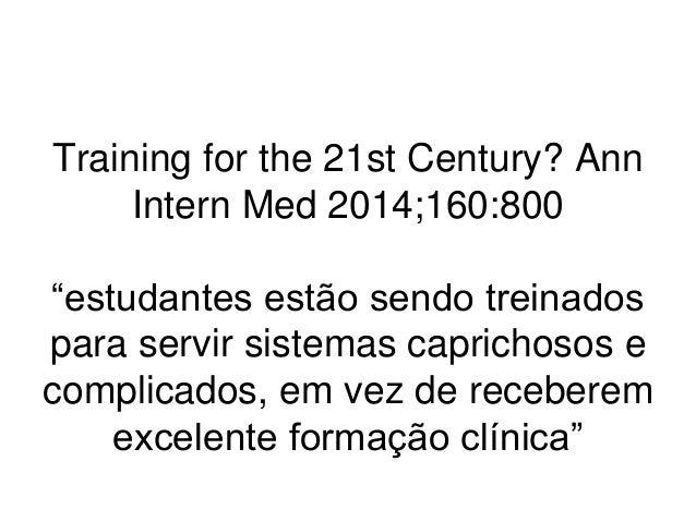 """Training for the 21st Century? Ann Intern Med 2014;160:800 """"estudantes estão sendo treinados para servir sistemas capricho..."""