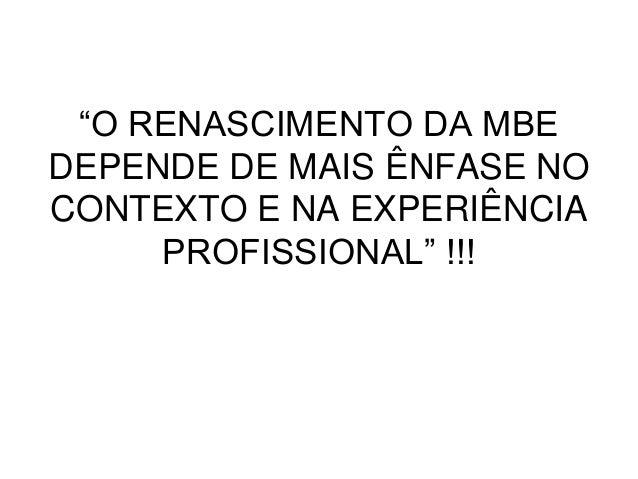 """""""O RENASCIMENTO DA MBE DEPENDE DE MAIS ÊNFASE NO CONTEXTO E NA EXPERIÊNCIA PROFISSIONAL"""" !!!"""