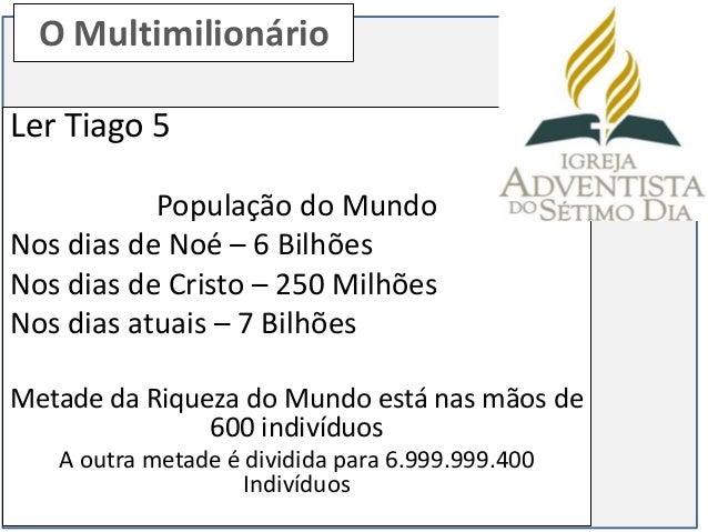 O MultimilionárioLer Tiago 5           População do MundoNos dias de Noé – 6 BilhõesNos dias de Cristo – 250 MilhõesNos di...