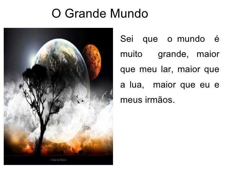 O Grande Mundo  <ul><li>Sei  que  o mundo  é muito  grande, maior que meu lar, maior que a lua,  maior que eu e meus irmão...