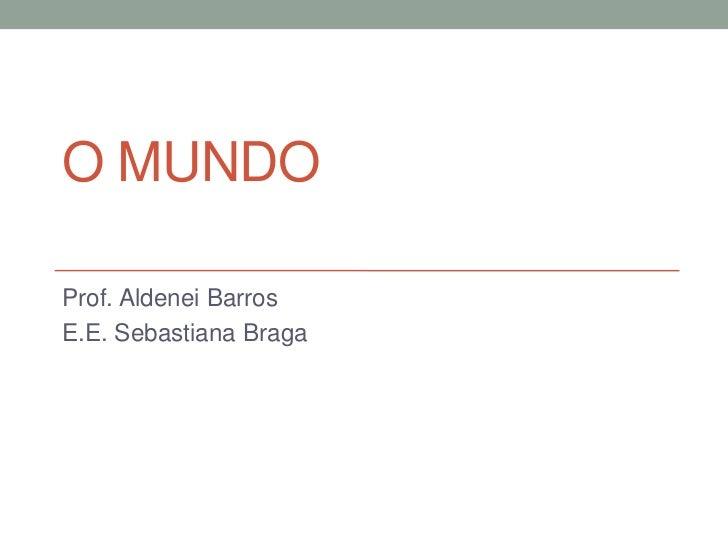 O MUNDOProf. Aldenei BarrosE.E. Sebastiana Braga