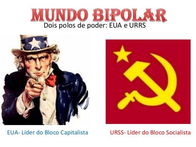 Dois polos de poder: EUA e URRS EUA- Líder do Bloco Capitalista URSS- Líder do Bloco Socialista