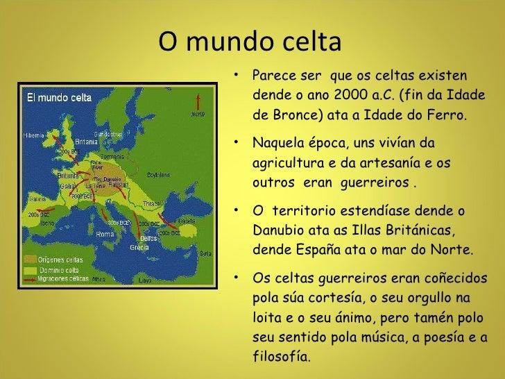 O mundo celta <ul><li>Parece ser  que os celtas existen dende o ano 2000 a.C. (fin da Idade de Bronce) ata a Idade do Ferr...