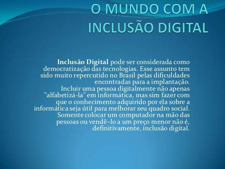 O MUNDO COM A INCLUSÃO DIGITAL<br />Inclusão Digital pode ser considerada como democratização das tecnologias. Esse assunt...