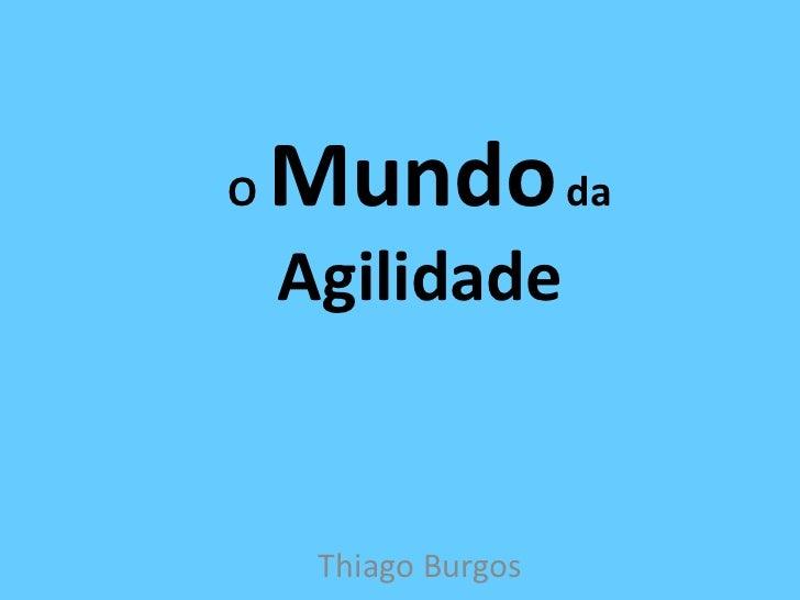 O Mundo da Agilidade<br />Thiago Burgos<br />