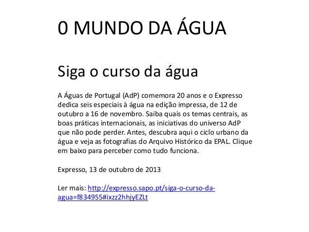 0 MUNDO DA ÁGUA Siga o curso da água A Águas de Portugal (AdP) comemora 20 anos e o Expresso dedica seis especiais à água ...