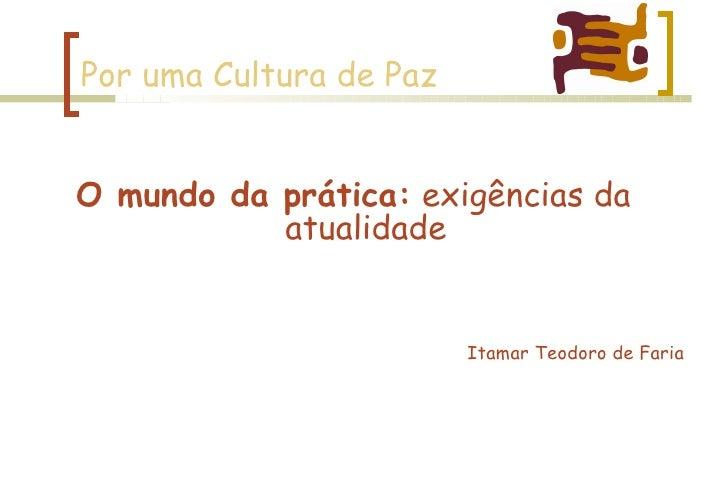 Por uma Cultura de Paz <ul><li>Itamar Teodoro de Faria </li></ul>O mundo da prática:  exigências da atualidade
