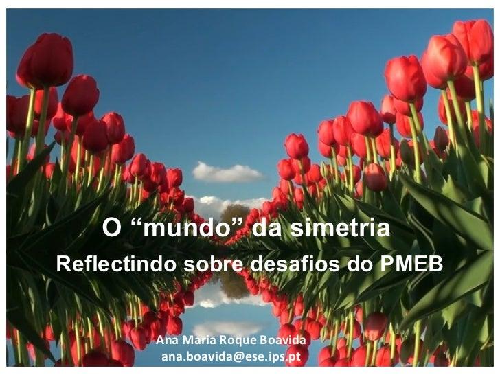 """O """"mundo"""" da simetria  Reflectindo sobre desafios do PMEB Ana Maria Roque Boavida [email_address]"""