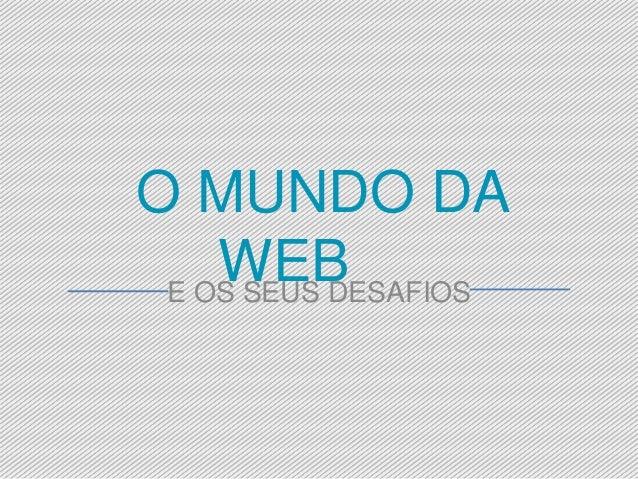 O MUNDO DA  WEB  E OS SEUS DESAFIOS