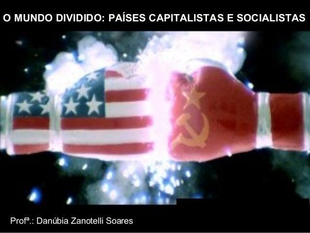 O MUNDO DIVIDIDO: PAÍSES CAPITALISTAS E SOCIALISTAS  Profª.: Danúbia Zanotelli Soares