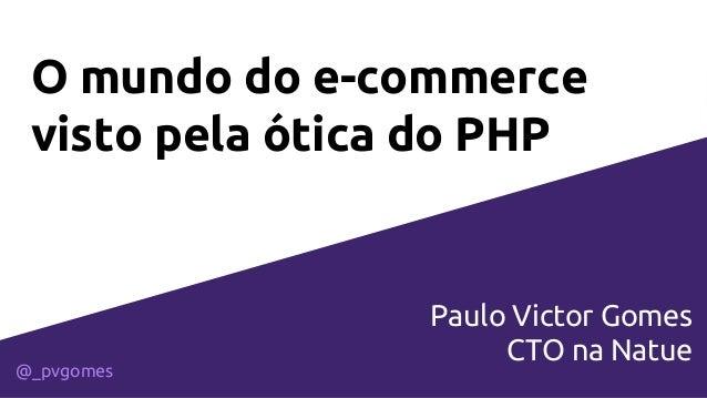 O mundo do e-commerce visto pela ótica do PHP Paulo Victor Gomes CTO na Natue @_pvgomes