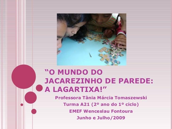 """"""" O MUNDO DO JACAREZINHO DE PAREDE: A LAGARTIXA!"""" Professora Tânia Márcia Tomaszewski Turma A21 (2º ano do 1º ciclo) EMEF ..."""