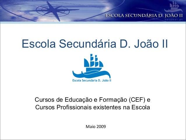 Escola Secundária D. João II  Cursos de Educação e Formação (CEF) e  Cursos Profissionais existentes na Escola            ...