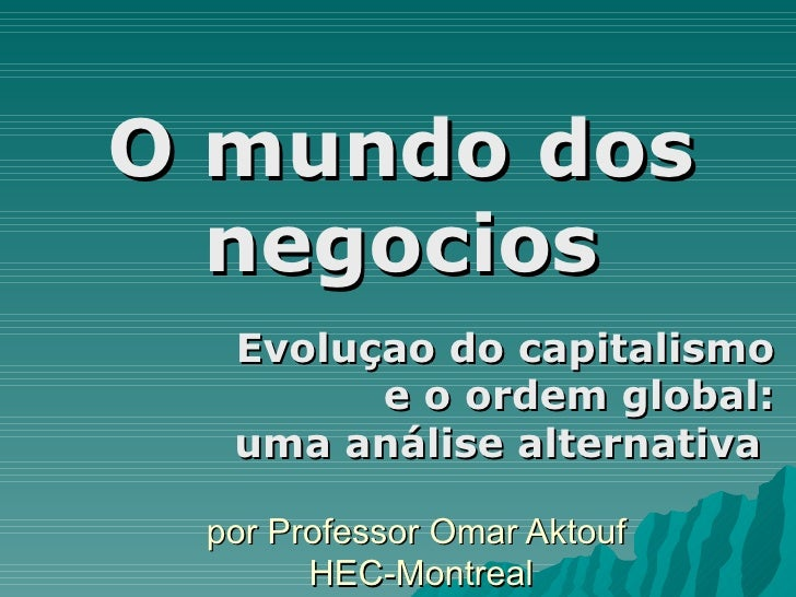 por Professor Omar Aktouf  HEC-Montreal Evoluçao do capitalismo e o ordem global: uma análise alternativa  O mundo dos neg...