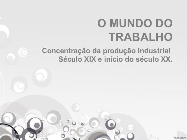 O MUNDO DO TRABALHO Concentração da produção industrial Século XIX e início do século XX.
