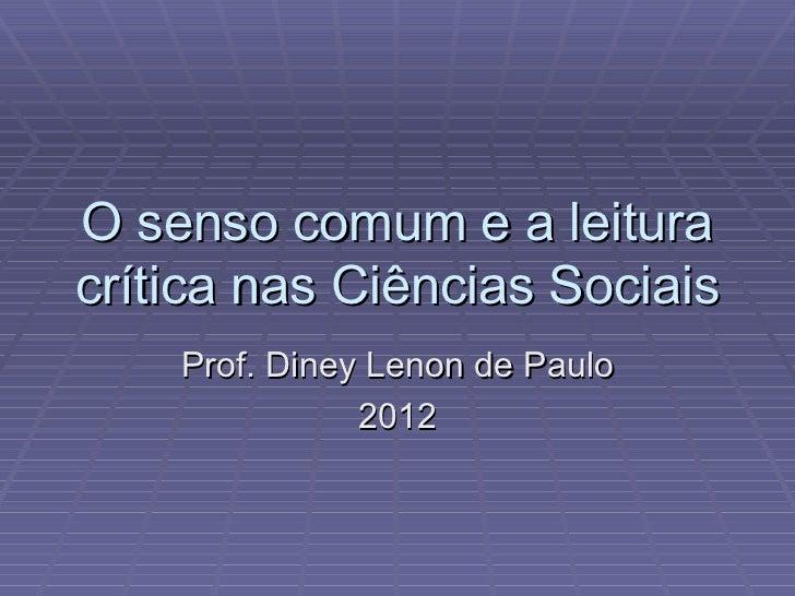 O senso comum e a leitura crítica nas Ciências Sociais Prof. Diney Lenon de Paulo 2012