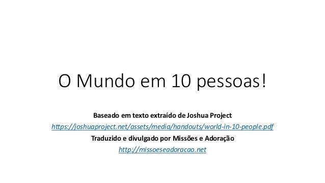 O Mundo em 10 pessoas! Baseado em texto extraído de Joshua Project https://joshuaproject.net/assets/media/handouts/world-i...