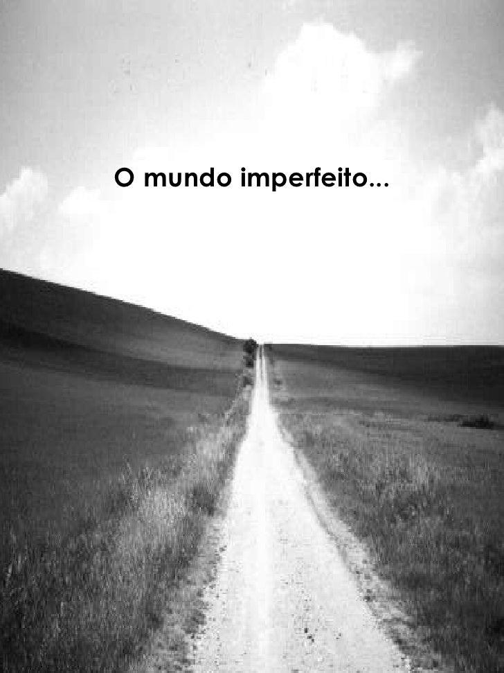 O mundo imperfeito...<br />