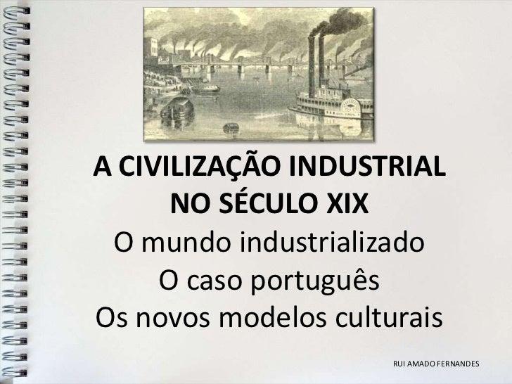 A CIVILIZAÇÃO INDUSTRIAL      NO SÉCULO XIX O mundo industrializado     O caso portuguêsOs novos modelos culturais        ...