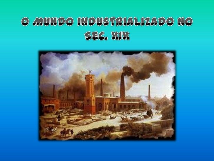 O Mundo industrializado no Sec. XIX<br />