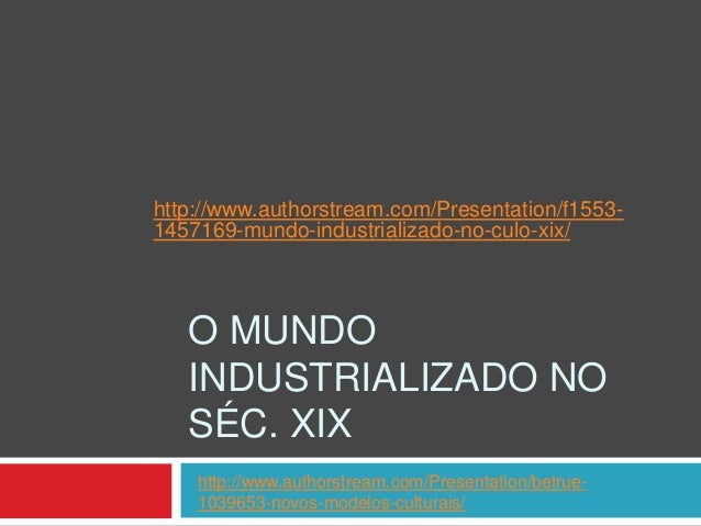 http://www.authorstream.com/Presentation/f15531457169-mundo-industrializado-no-culo-xix/  O MUNDO INDUSTRIALIZADO NO SÉC. ...