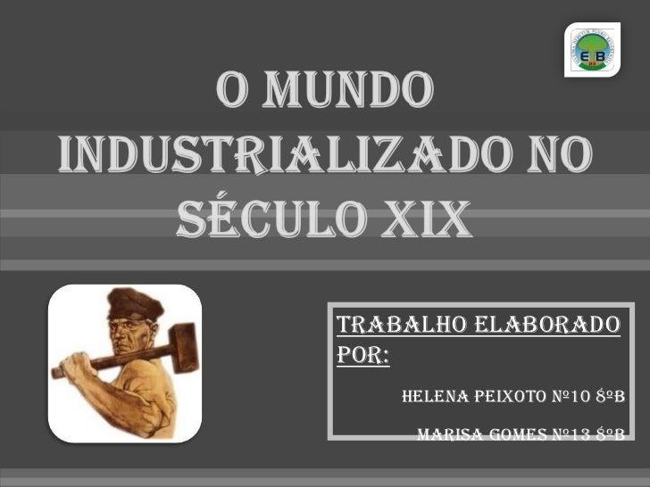 O mundo industrializado no século XIX <br />Trabalho elaborado por:<br />Helena Peixoto nº10 8ºB<br />Marisa Gomes nº13 8º...