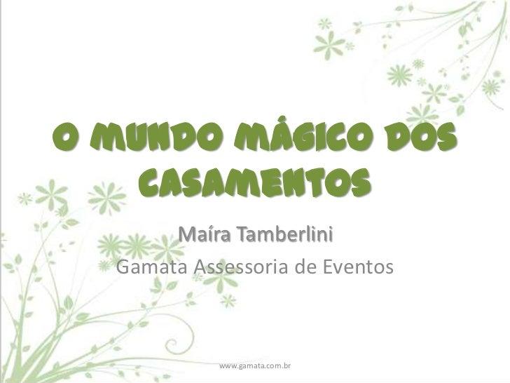O mundo mágico dos    casamentos       Maíra Tamberlini  Gamata Assessoria de Eventos            www.gamata.com.br