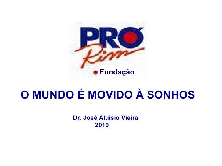 O MUNDO É MOVIDO À SONHOS Dr. José Aluisio Vieira  2010 Fundação