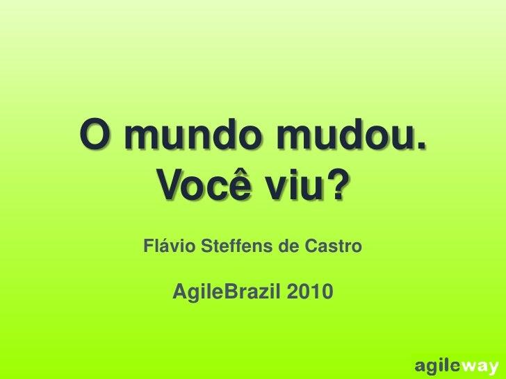 O mundo mudou.Você viu?<br />Flávio Steffens de Castro<br />AgileBrazil 2010<br />