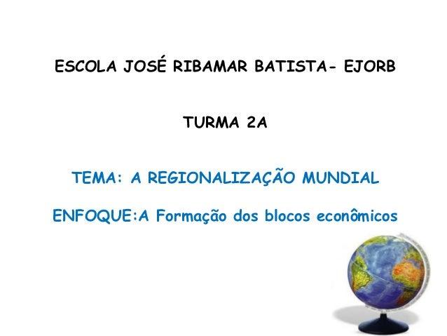 ESCOLA JOSÉ RIBAMAR BATISTA- EJORB TURMA 2A TEMA: A REGIONALIZAÇÃO MUNDIAL ENFOQUE:A Formação dos blocos econômicos