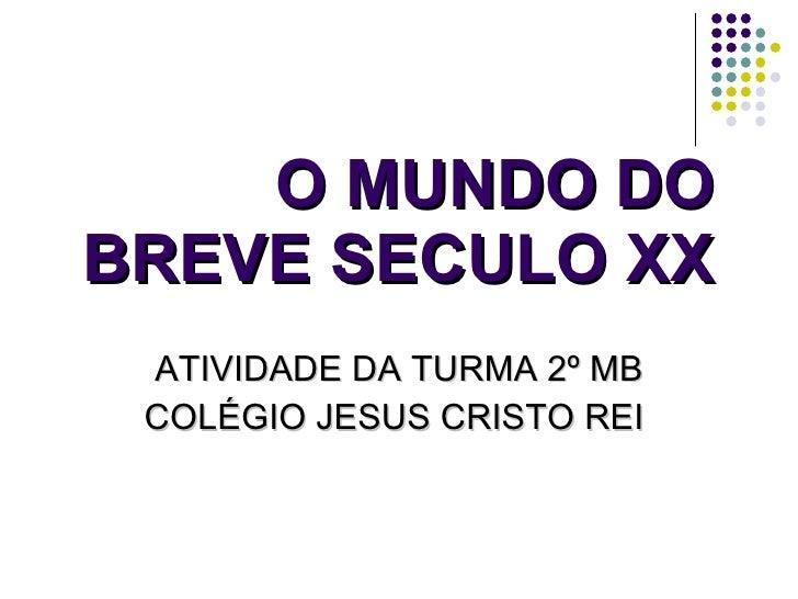 O MUNDO DO BREVE SECULO XX ATIVIDADE DA TURMA 2º MB COLÉGIO JESUS CRISTO REI