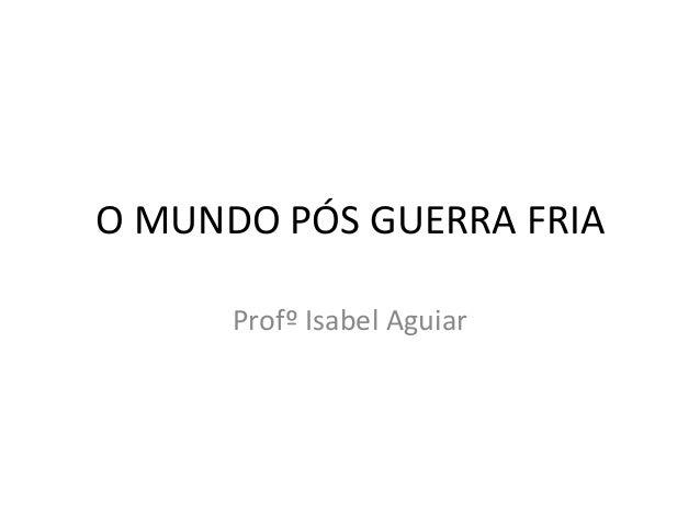 O MUNDO PÓS GUERRA FRIA Profº Isabel Aguiar