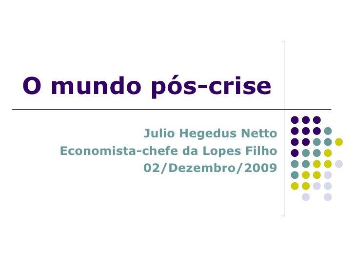 Julio Hegedus Netto Economista-chefe da Lopes Filho 02/Dezembro/2009 O mundo pós-crise