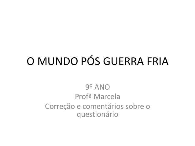 O MUNDO PÓS GUERRA FRIA              9º ANO          Profª Marcela  Correção e comentários sobre o           questionário