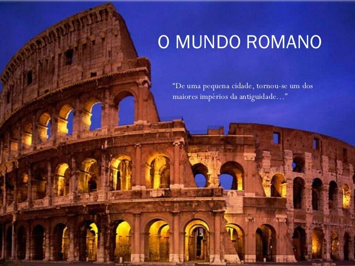 """O MUNDO ROMANO """" De uma pequena cidade, tornou-se um dos maiores impérios da antiguidade…"""""""
