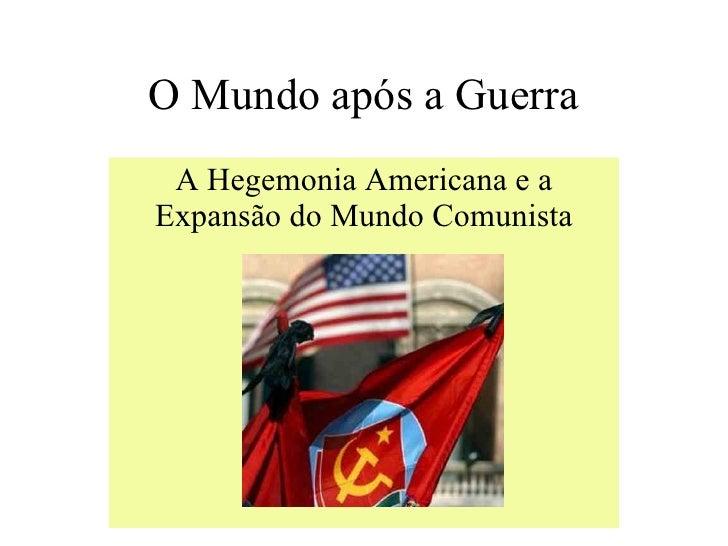 O Mundo após a Guerra A Hegemonia Americana e a Expansão do Mundo Comunista
