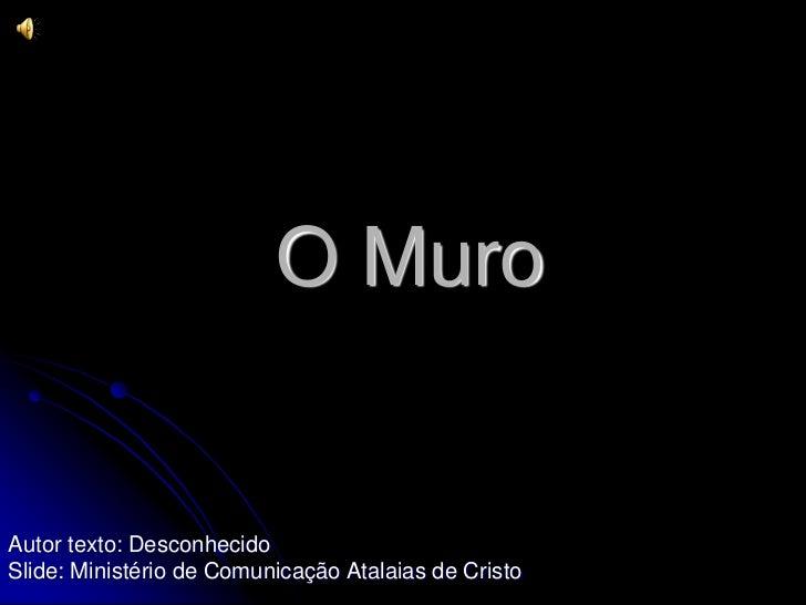 O MuroAutor texto: DesconhecidoSlide: Ministério de Comunicação Atalaias de Cristo