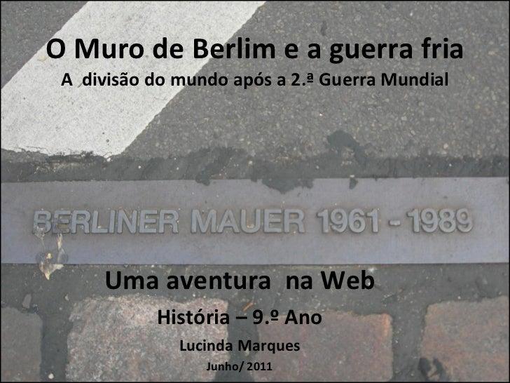 O Muro de Berlim e a guerra fria A  divisão do mundo após a 2.ª Guerra Mundial Uma aventura  na Web História – 9.º Ano Luc...