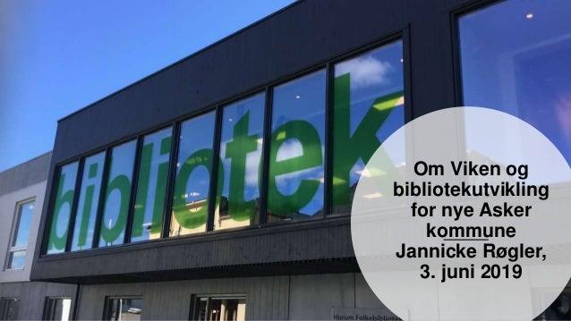 Om Viken og bibliotekutvikling for nye Asker kommune Jannicke Røgler, 3. juni 2019