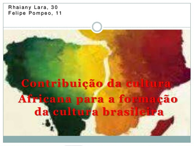 Rh a i a n y L a r a , 3 0  F e l i p e Pomp e o , 11  Contribuição da cultura  Africana para a formação  da cultura brasi...