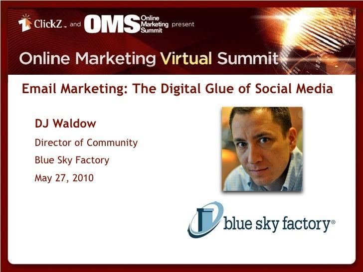 Email Marketing: The Digital Glue of Social Media    DJ Waldow   Director of Community   Blue Sky Factory   May 27, 2010