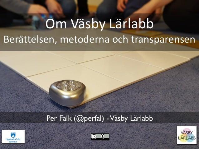 Om Väsby Lärlabb Berättelsen, metoderna och transparensen Per Falk (@perfal) -Väsby Lärlabb