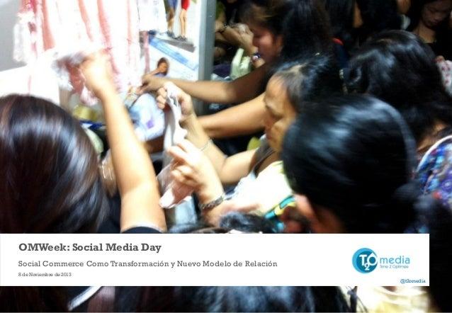 OMWeek: Social Media Day Social Commerce Como Transformación y Nuevo Modelo de Relación 8 de Noviembre de 2013 @t2omedia  ...