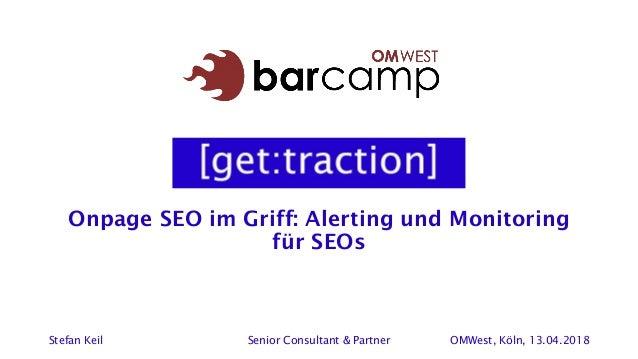 Onpage SEO im Griff: Alerting und Monitoring für SEOs Stefan Keil Senior Consultant & Partner OMWest, Köln, 13.04.2018
