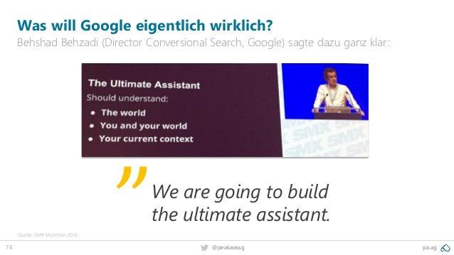 74 pa.ag@peakaceag Was will Google eigentlich wirklich? Behshad Behzadi (Director Conversional Search, Google) sagte dazu ...