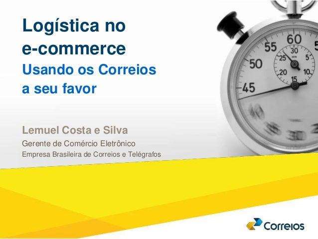 1 Logística no  e-commerce  Usando os Correios  a seu favor  Lemuel Costa e Silva  Gerente de Comércio Eletrônico  Empresa...