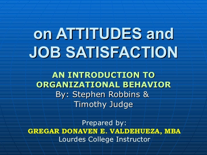 on ATTITUDES and JOB SATISFACTION AN INTRODUCTION TO ORGANIZATIONAL BEHAVIOR By: Stephen Robbins &  Timothy Judge Prepared...