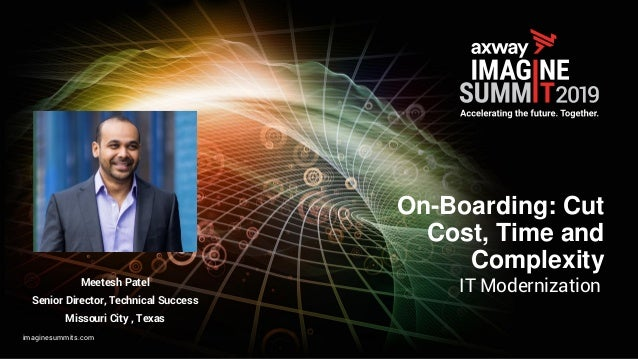 imaginesummits.com On-Boarding: Cut Cost, Time and Complexity IT ModernizationMeetesh Patel Senior Director, Technical Suc...